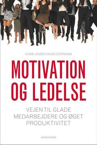 Karin Jessen, Bo Zoffmann, Lene Møller Jørgensen: Motivation og ledelse : vejen til glade medarbejdere og øget produktivitet