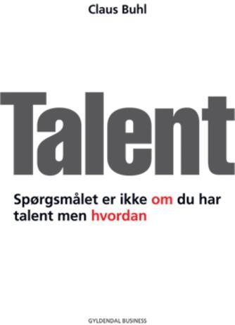 Claus Buhl (f. 1957-11-17): Talent : spørgsmålet er ikke om du har talent men hvordan