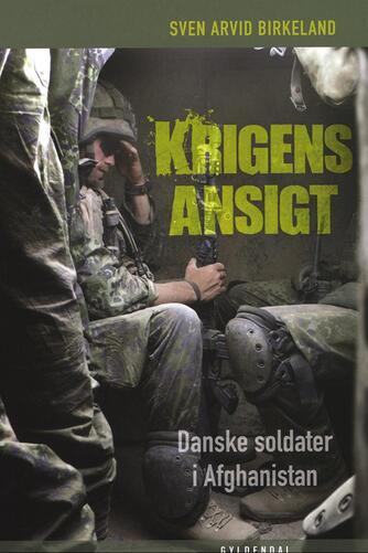 Sven Arvid Birkeland: Krigens ansigt : danske soldater i Afghanistan