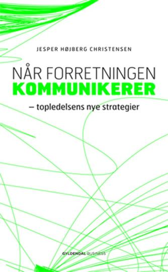 Jesper Højberg Christensen: Når forretningen kommunikerer : topledelsens nye strategier