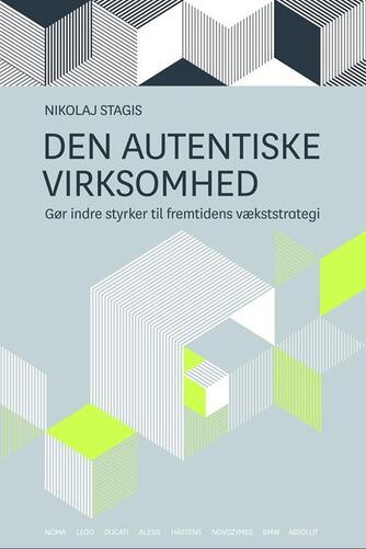 Nikolaj Stagis: Den autentiske virksomhed : gør indre styrker til fremtidens vækststrategi