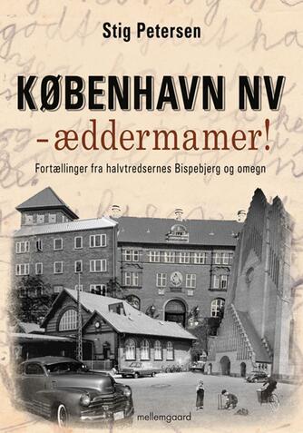 Stig Petersen (f. 1948): København NV - æddermamer! : fortællinger fra halvtredsernes Bispebjerg og omegn