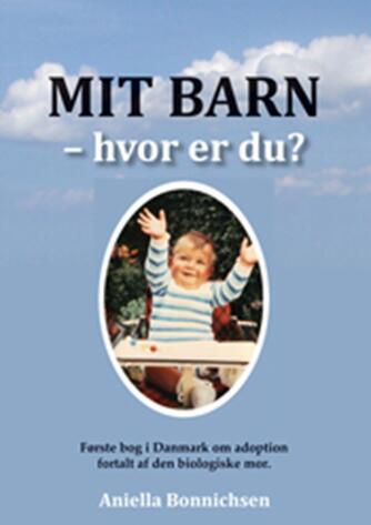 Aniella Bonnichsen: Mit barn - hvor er du? : første bog i Danmark om adoption fortalt af den biologiske mor