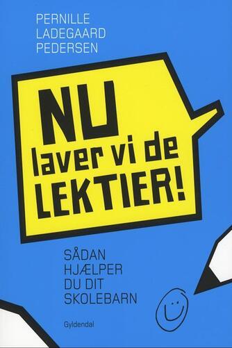 Pernille Ladegaard Pedersen (f. 1977-04-04): Nu laver vi de lektier! : sådan hjælper du dit skolebarn