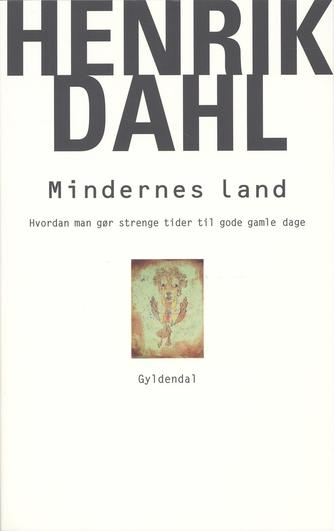 Henrik Dahl (f. 1960-02-20): Mindernes land : hvordan man gør strenge tider til gode gamle dage