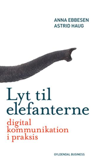 Anna Ebbesen, Astrid Haug: Lyt til elefanterne : digital kommunikation i praksis