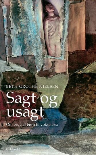 Beth Grothe Nielsen: Sagt og usagt : om brug af børn til voksensex