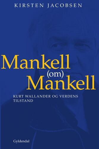Kirsten Jacobsen (f. 1942), Henning Mankell: Mankell (om) Mankell : Kurt Wallander og verdens tilstand