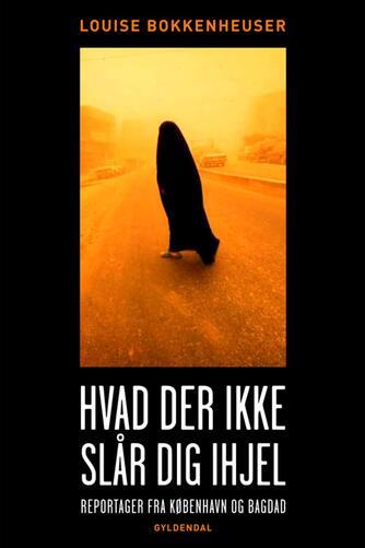 Louise Bokkenheuser (f. 1973): Hvad der ikke slår dig ihjel : reportager fra København og Bagdad