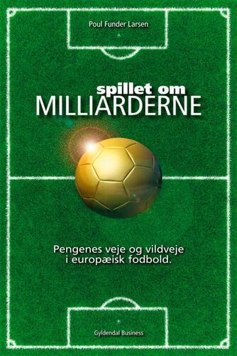 Poul Funder Larsen: Spillet om milliarderne : pengenes veje og vildveje i europæisk fodbold