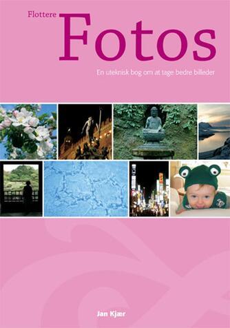 Jan Kjær (f. 1971): Flottere fotos : en uteknisk bog om at tage bedre billeder