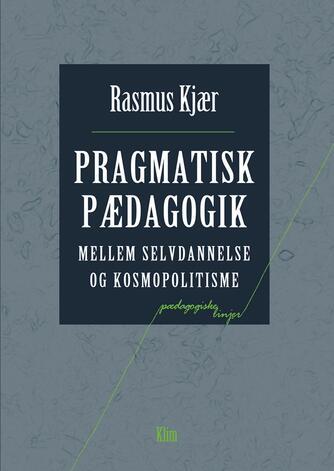 Rasmus Kjær (f. 1981-05-22): Pragmatisk pædagogik : mellem selvdannelse og kosmopolitisme