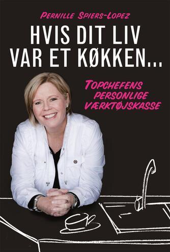 Pernille Spiers-Lopez, Karin Gråbæk: Hvis dit liv var et køkken : topchefens personlige værktøjskasse
