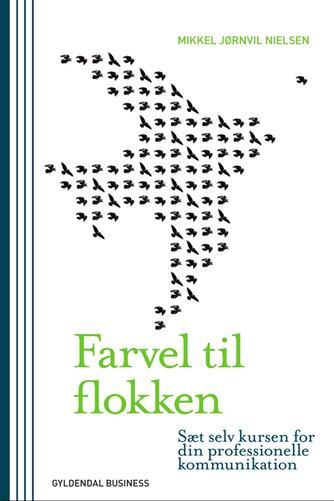 Mikkel Jørnvil Nielsen: Farvel til flokken : sæt selv kursen for din professionelle kommunikation