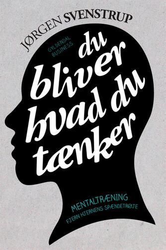 Jørgen Svenstrup (f. 1965-12-30): Du bliver hvad du tænker : mentaltræning - fjern hjernens spændetrøje