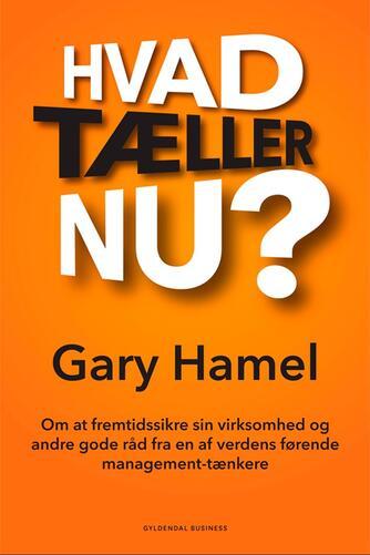 Gary Hamel: Hvad tæller nu? : om at fremtidssikre sin virksomhed og andre gode råd fra en af verdens førende management-tænkere