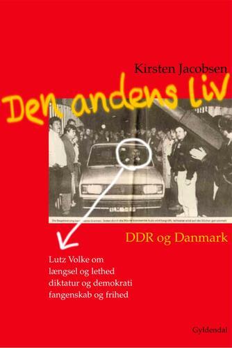 Kirsten Jacobsen (f. 1942): Den andens liv : DDR og Danmark : Lutz Volke om længsel og lethed, diktatur og demokrati, fangenskab og frihed