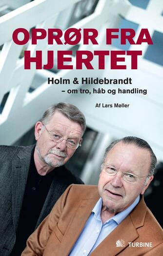 Lars Møller (f. 1940): Oprør fra hjertet : Holm & Hildebrandt - om tro, håb og handling