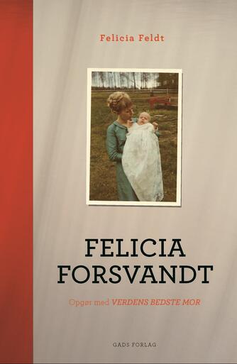 Felicia Feldt: Felicia forsvandt : opgør med verdens bedste mor
