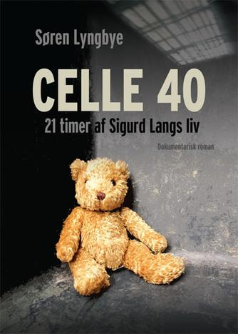 Søren Lyngbye: Celle 40 : 21 timer af Sigurd Langs liv : dokumentarisk roman