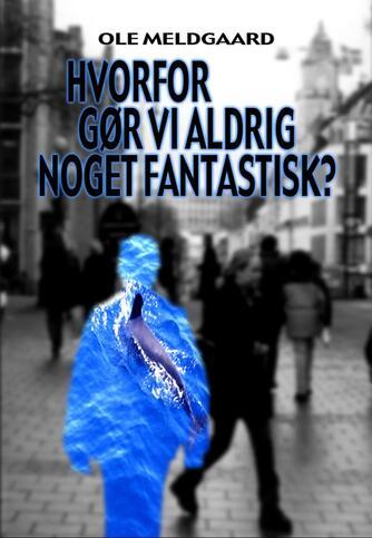 Ole Meldgaard (f. 1958): Hvorfor gør vi aldrig noget fantastisk?