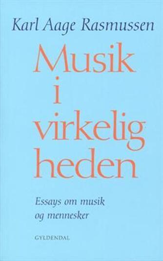 Karl Aage Rasmussen (f. 1947): Musik i virkeligheden : essays om musik og mennesker