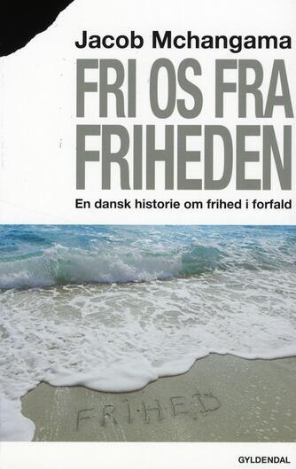 Jacob Mchangama: Fri os fra friheden : en dansk historie om frihed i forfald