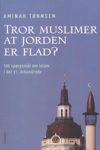 Aminah Tønnsen: Tror muslimer at jorden er flad? : 100 spørgsmål om islam i det 21. århundrede
