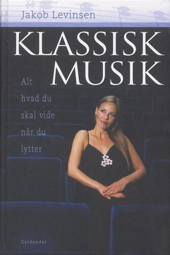 Jakob Levinsen: Klassisk musik : alt hvad du skal vide når du lytter