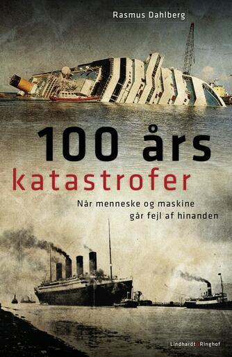 Rasmus Dahlberg: 100 års katastrofer : når menneske og maskine går fejl af hinanden