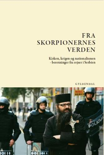 Jens-Martin Eriksen (f. 1955): Fra skorpionernes verden : kirken, krigen og nationalismen - beretninger fra rejser i Serbien