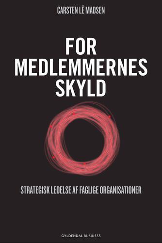 Carsten Lê Madsen: For medlemmernes skyld : strategisk ledelse af faglige organisationer