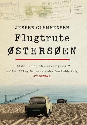 "Jesper Clemmensen: Flugtrute Østersøen : historien om ""den usynlige mur"" mellem DDR og Danmark under den kolde krig"