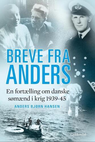 Kristian Bjørn Hansen: Breve fra Anders : en fortælling om danske sømænd i krig 1939-1945