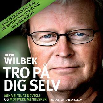 Ulrik Wilbek: Tro på dig selv : min vej til at udvikle og motivere mennesker