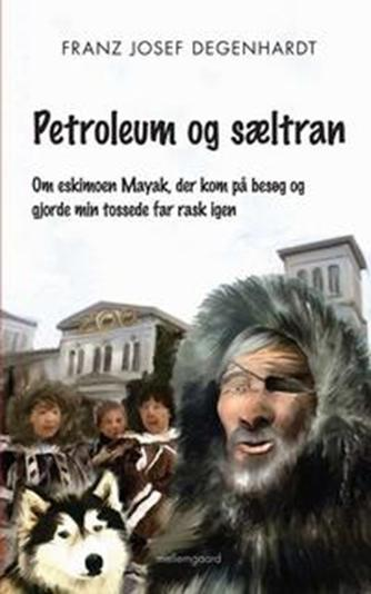 Franz Josef Degenhardt: Petroleum og sæltran : om eskimoen Mayak, der kom på besøg og gjorde min tossede far rask igen