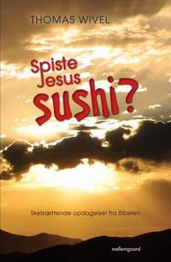Thomas Wivel: Spiste Jesus sushi? : skelsættende opdagelser fra Bibelen