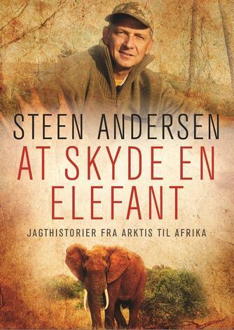 Steen Andersen (f. 1961): At skyde en elefant : jagthistorier fra Arktis til Afrika