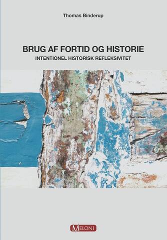 Thomas Binderup: Brug af fortid og historie : intentionel historisk refleksivitet