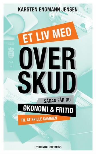 Karsten Engmann Jensen: Et liv med overskud : sådan får du økonomi & fritid til at spille sammen