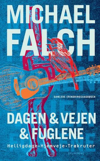 Michael Falch: Dagen & vejen & fuglene : Helligdage, Hjemveje, Trækruter : samlede erindringsdagbøger
