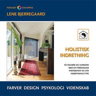 Lene Bjerregaard: Holistisk indretning : få velvære og harmoni med dit personlige farvebehov og din indretnings-type