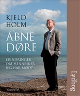Kjeld Holm (f. 1945): Åbne døre : erindringer om mennesker jeg har mødt