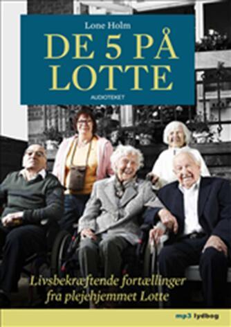 Lone Holm (f. 1975): De 5 på Lotte : livsbekræftende fortællinger fra plejehjemmet Lotte