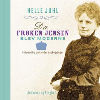 Helle Juhl: Da frøken Jensen blev moderne : en fortælling om kvinden bag kogebogen