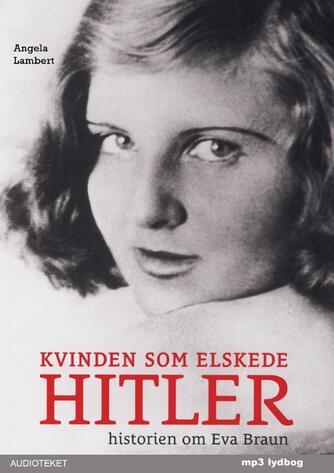 Angela Lambert: Kvinden som elskede Hitler : historien om Eva Braun