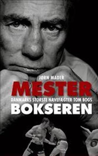 Jørn Mader: Mesterbokseren : Danmarks største nævefægter Tom Bogs