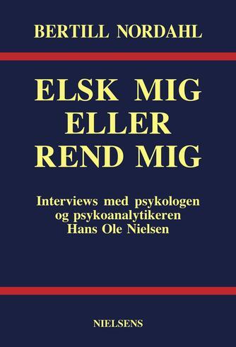 : Elsk mig eller rend mig : interviews med psykologen og psykoanalytikeren Hans Ole Nielsen