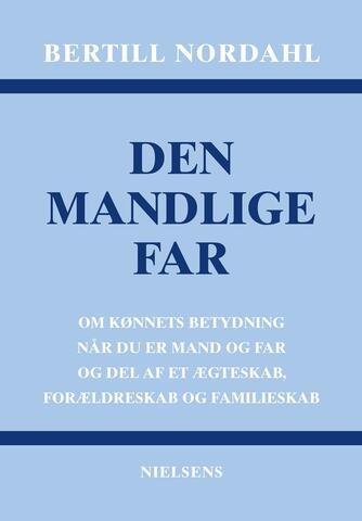 Bertill Nordahl: Den mandlige far : om kønnets betydning når du er mand og far og del af et ægteskab, forældreskab og familieskab