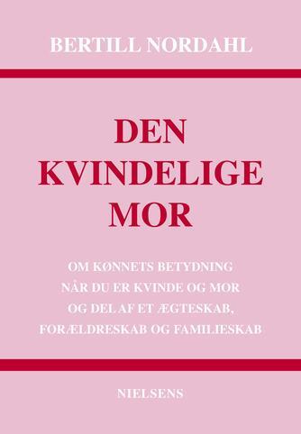 Bertill Nordahl: Den kvindelige mor : om kønnets betydning når du er kvinde og mor og del af et ægteskab, forældreskab og familieskab